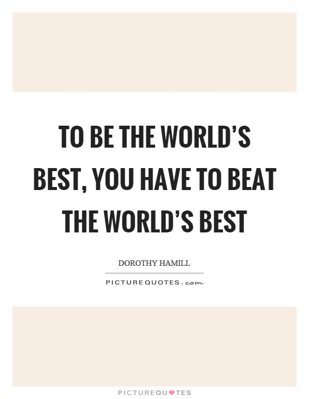 Worlds Best Quotes Stunning To Be The World's Best You Have To Beat The World's Best