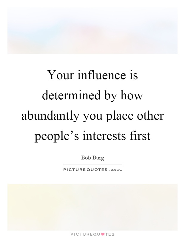 Your influence is determined by how abundantly you place other people's interests first Picture Quote #1