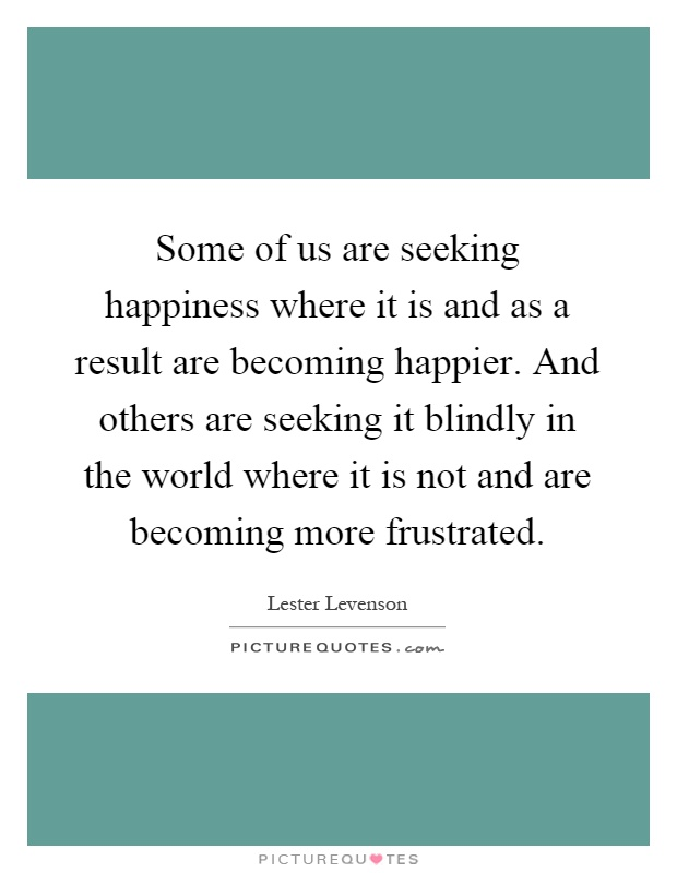 Some of us are seeking happiness where it is and as a result are becoming happier. And others are seeking it blindly in the world where it is not and are becoming more frustrated Picture Quote #1