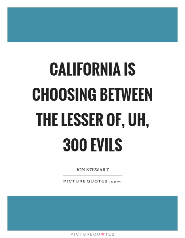California is choosing between the lesser of, uh, 300 evils Picture Quote #1