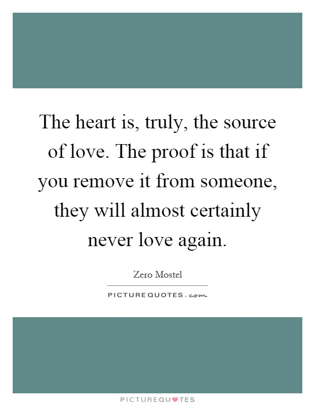 The heart is, truly, the source of love. The proof is that if you remove it from someone, they will almost certainly never love again Picture Quote #1