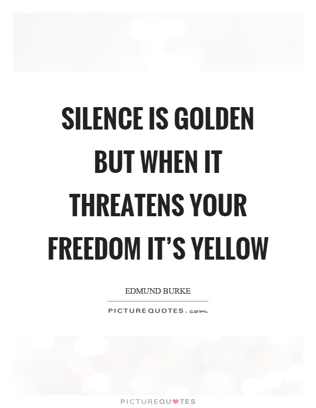 Silence is golden but when it threatens your freedom it's yellow Picture Quote #1
