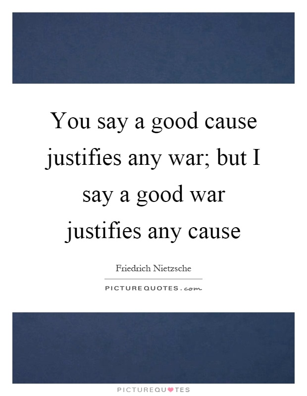 You say a good cause justifies any war; but I say a good war justifies any cause Picture Quote #1