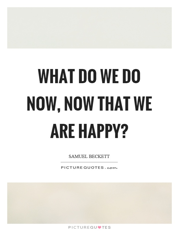 What do we do now, now that we are happy? Picture Quote #1