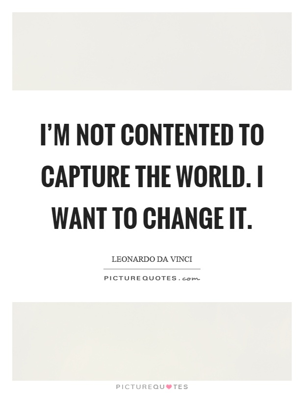 I'm not contented to capture the world. I want to change it Picture Quote #1