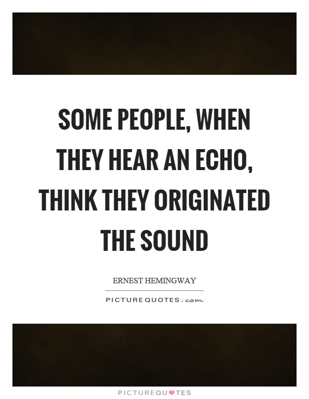 Some people, when they hear an echo, think they originated the sound Picture Quote #1