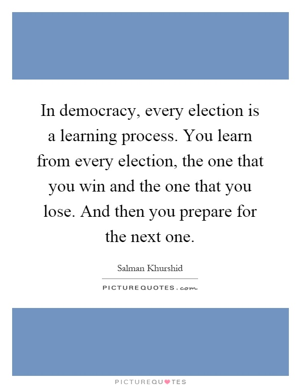 In democracy, every election is a learning process. You learn from every election, the one that you win and the one that you lose. And then you prepare for the next one Picture Quote #1