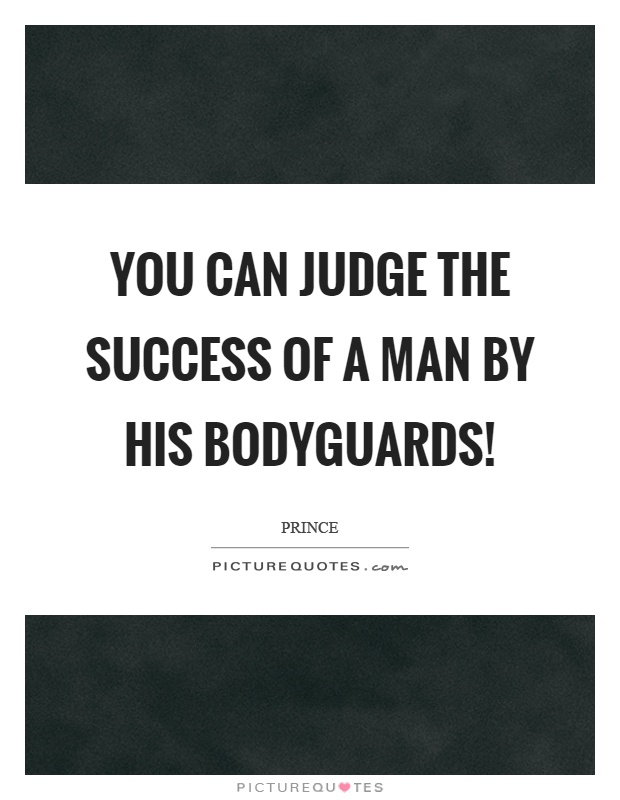 You can judge the success of a man by his bodyguards! Picture Quote #1