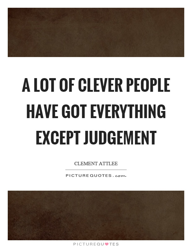 A lot of clever people have got everything except judgement Picture Quote #1