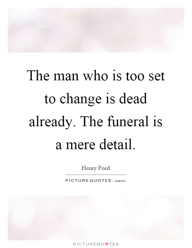 The man who is too set to change is dead already. The funeral is a mere detail Picture Quote #1