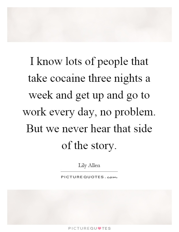 I know lots of people that take cocaine three nights a week and get up and go to work every day, no problem. But we never hear that side of the story Picture Quote #1