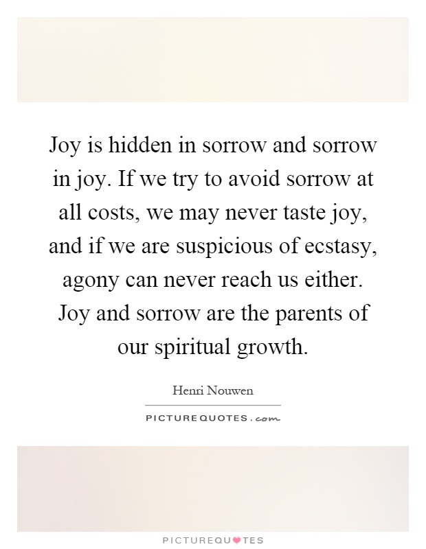 Joy is hidden in sorrow and sorrow in joy. If we try to avoid sorrow at all costs, we may never taste joy, and if we are suspicious of ecstasy, agony can never reach us either. Joy and sorrow are the parents of our spiritual growth Picture Quote #1