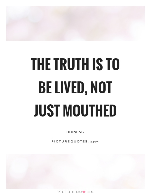 The truth is to be lived, not just mouthed Picture Quote #1