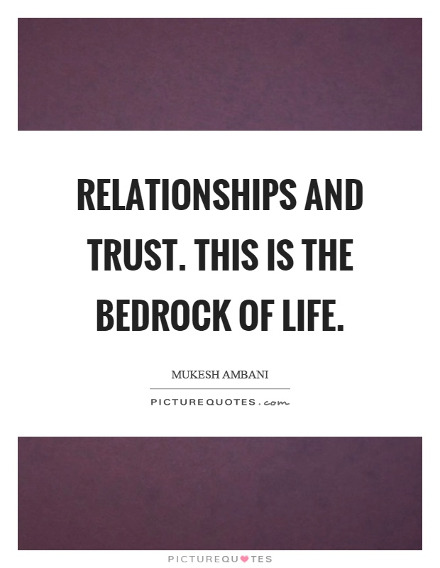 Relationships and trust. This is the bedrock of life Picture Quote #1