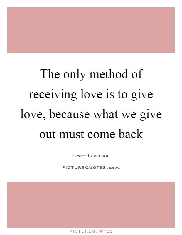 The only method of receiving love is to give love, because what we give out must come back Picture Quote #1