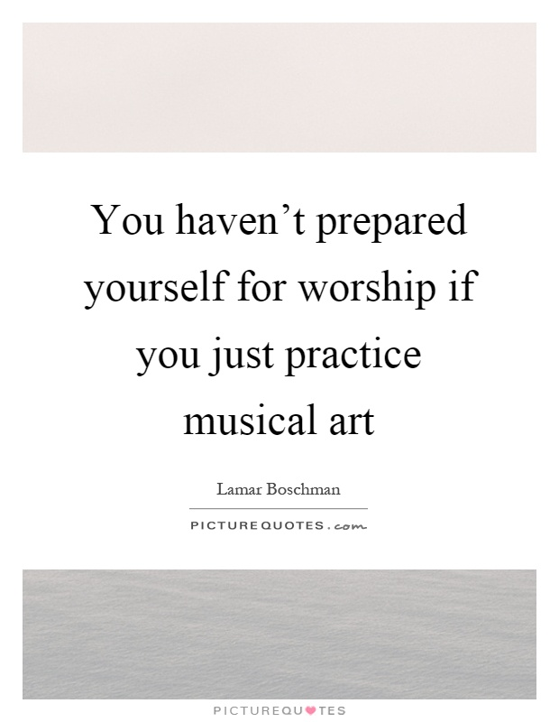 You haven't prepared yourself for worship if you just practice musical art Picture Quote #1