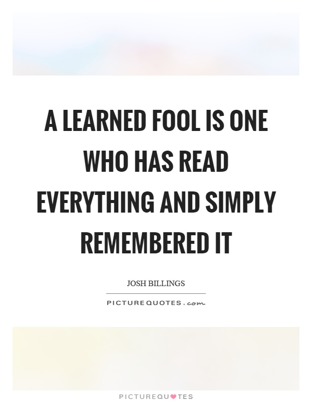 A learned fool is one who has read everything and simply remembered it Picture Quote #1
