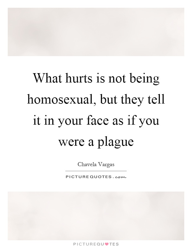 What hurts is not being homosexual, but they tell it in your face as if you were a plague Picture Quote #1