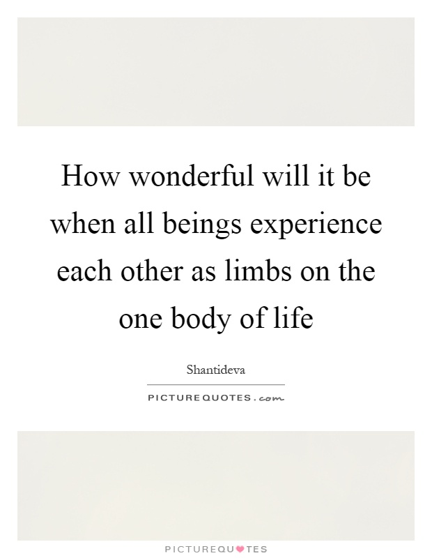 How wonderful will it be when all beings experience each other as limbs on the one body of life Picture Quote #1