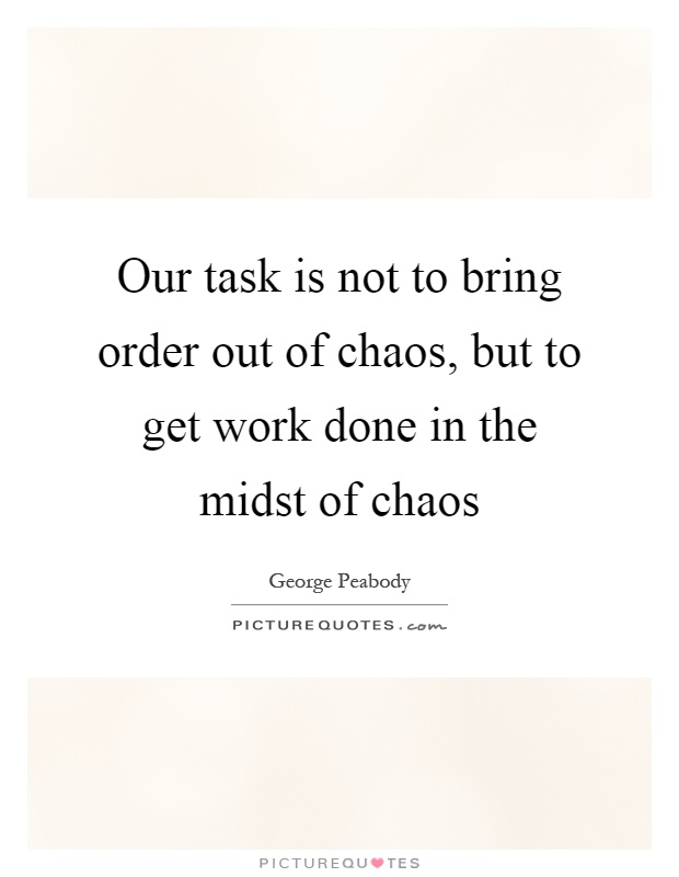 Our task is not to bring order out of chaos, but to get work done in the midst of chaos Picture Quote #1