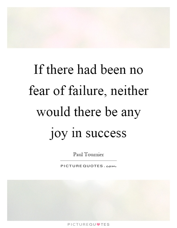 If there had been no fear of failure, neither would there be any joy in success Picture Quote #1