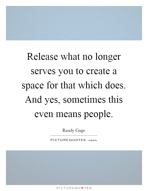 Release what no longer serves you to create a space for that which does. And yes, sometimes this even means people Picture Quote #1