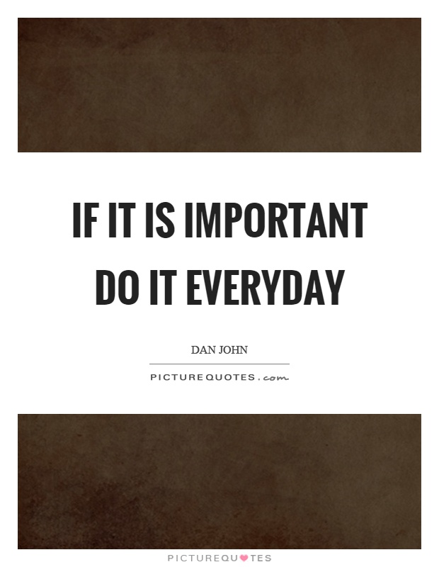 If it is important do it everyday Picture Quote #1