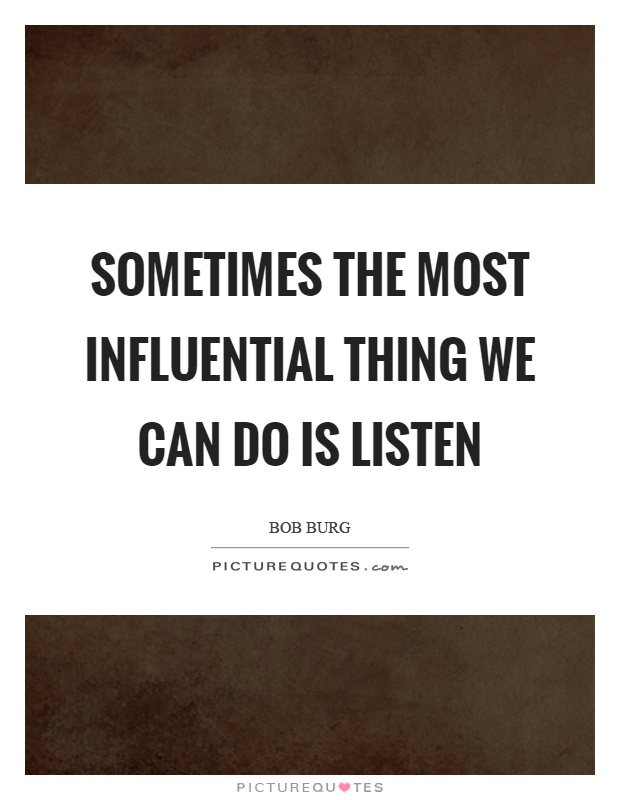 Sometimes the most influential thing we can do is listen Picture Quote #1