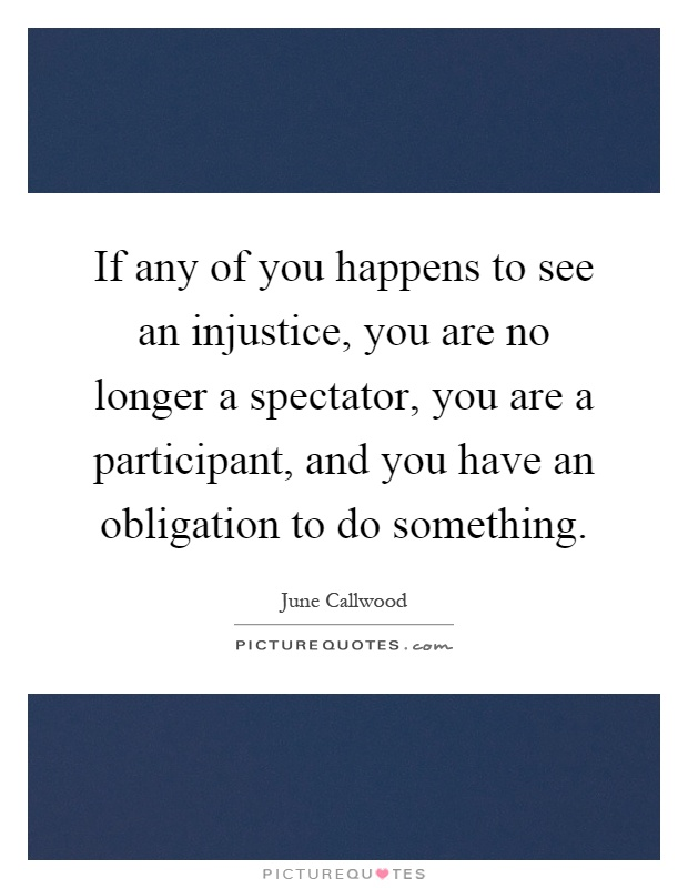 If any of you happens to see an injustice, you are no longer a spectator, you are a participant, and you have an obligation to do something Picture Quote #1