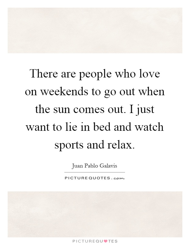 There are people who love on weekends to go out when the sun comes out. I just want to lie in bed and watch sports and relax Picture Quote #1