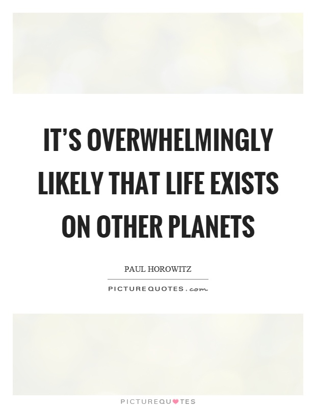 It's overwhelmingly likely that life exists on other planets Picture Quote #1