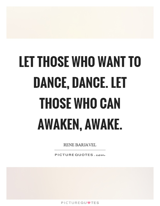 Let those who want to dance, dance. Let those who can awaken, awake Picture Quote #1