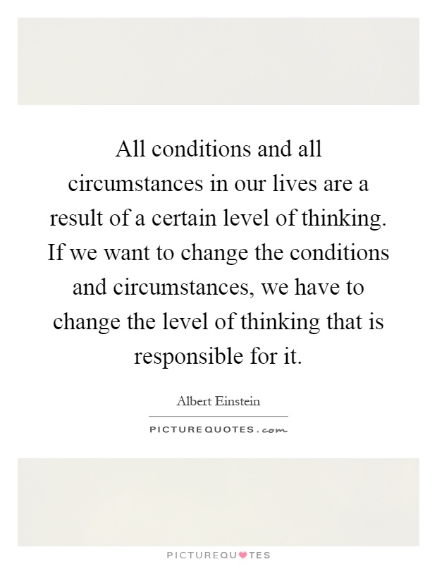 All conditions and all circumstances in our lives are a result of a certain level of thinking. If we want to change the conditions and circumstances, we have to change the level of thinking that is responsible for it Picture Quote #1