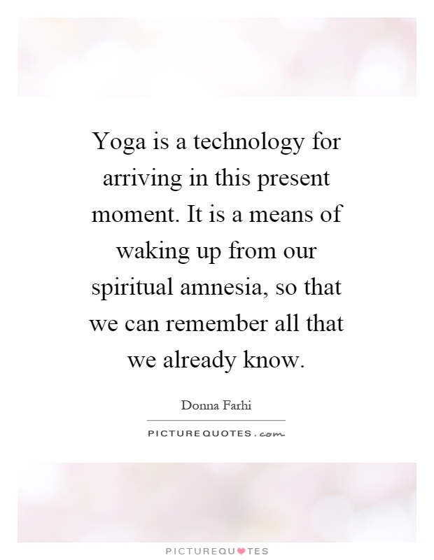 Yoga is a technology for arriving in this present moment. It is a means of waking up from our spiritual amnesia, so that we can remember all that we already know Picture Quote #1