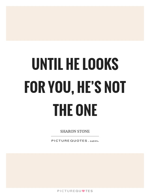 Until he looks for you, he\'s not the one | Picture Quotes