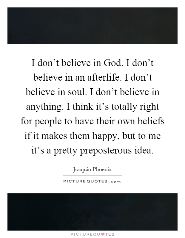 I don't believe in God. I don't believe in an afterlife. I don't believe in soul. I don't believe in anything. I think it's totally right for people to have their own beliefs if it makes them happy, but to me it's a pretty preposterous idea Picture Quote #1