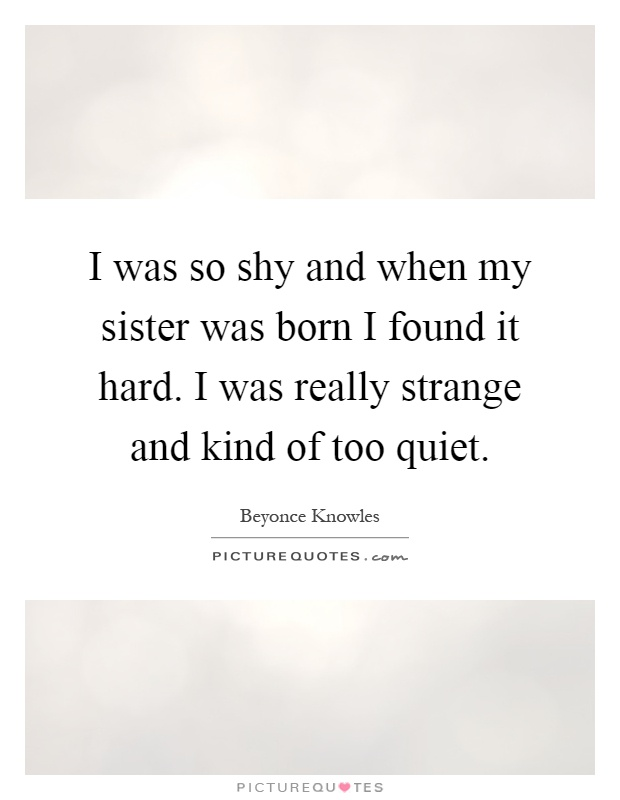 I was so shy and when my sister was born I found it hard. I was really strange and kind of too quiet Picture Quote #1