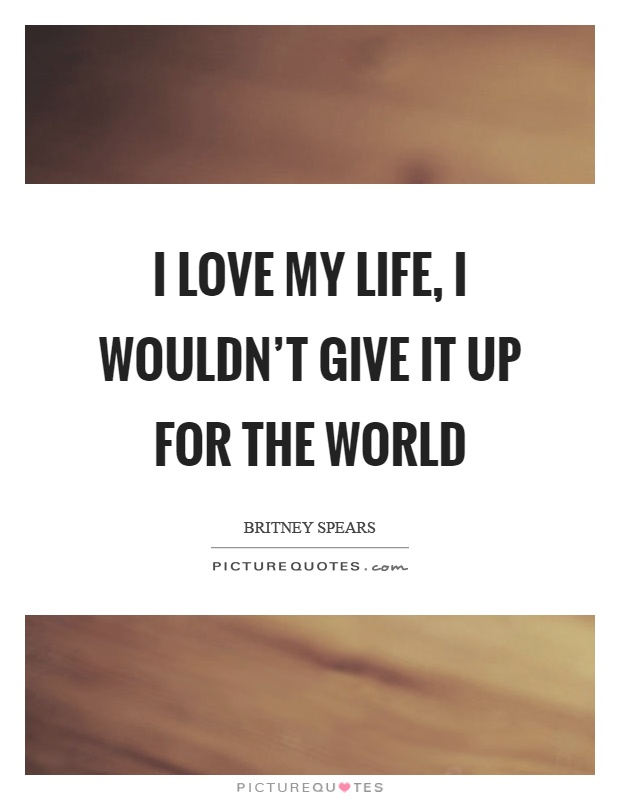 I Love My Life Quotes Amazing I Love My Life I Wouldn't Give It Up For The World Picture Quotes