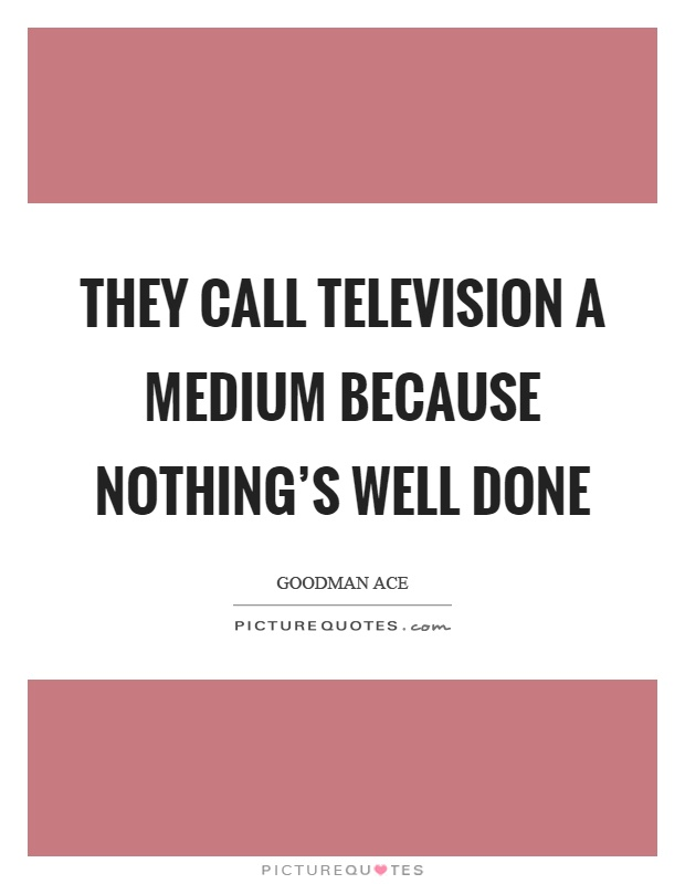 They call television a medium because nothing's well done Picture Quote #1