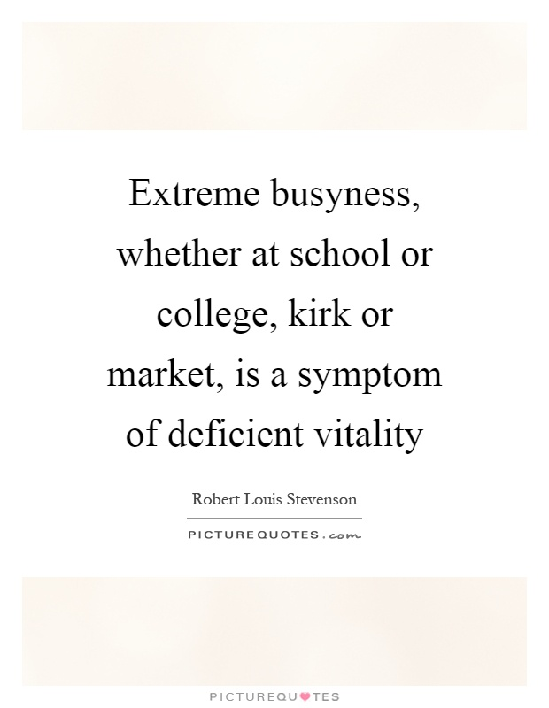 Extreme busyness, whether at school or college, kirk or market, is a symptom of deficient vitality Picture Quote #1