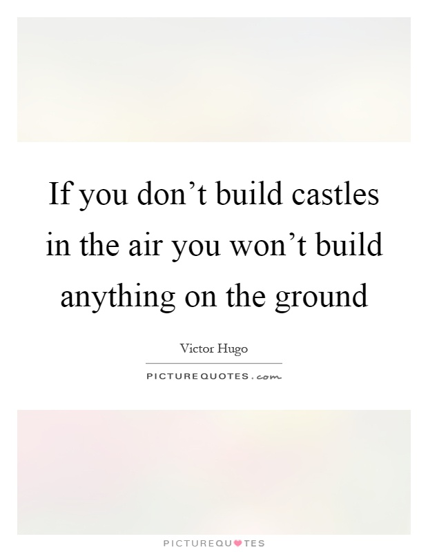 Quotes About Castles Unique If You Don't Build Castles In The Air You Won't Build Anything