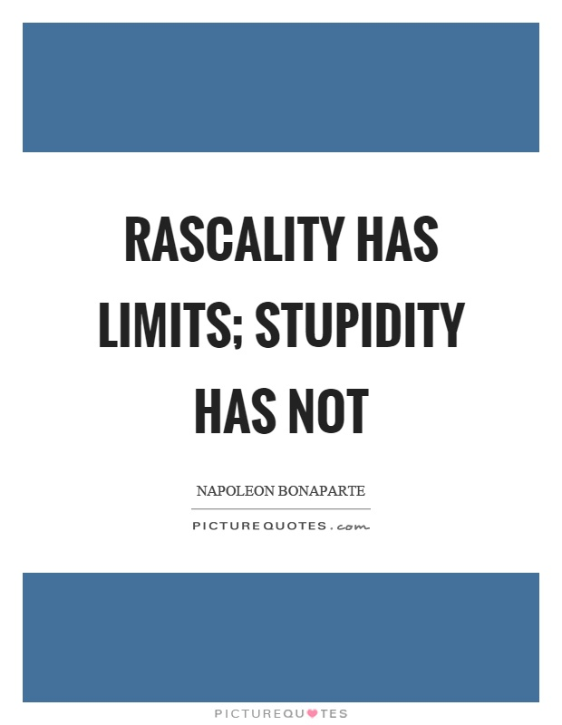 Rascality has limits; stupidity has not Picture Quote #1
