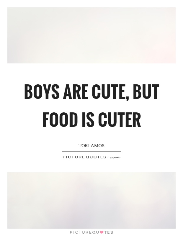 Boys are cute, but food is cuter Picture Quote #1