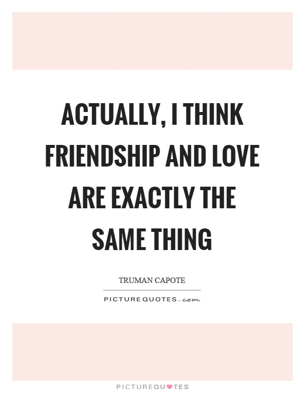 Actually, I think friendship and love are exactly the same thing Picture Quote #1