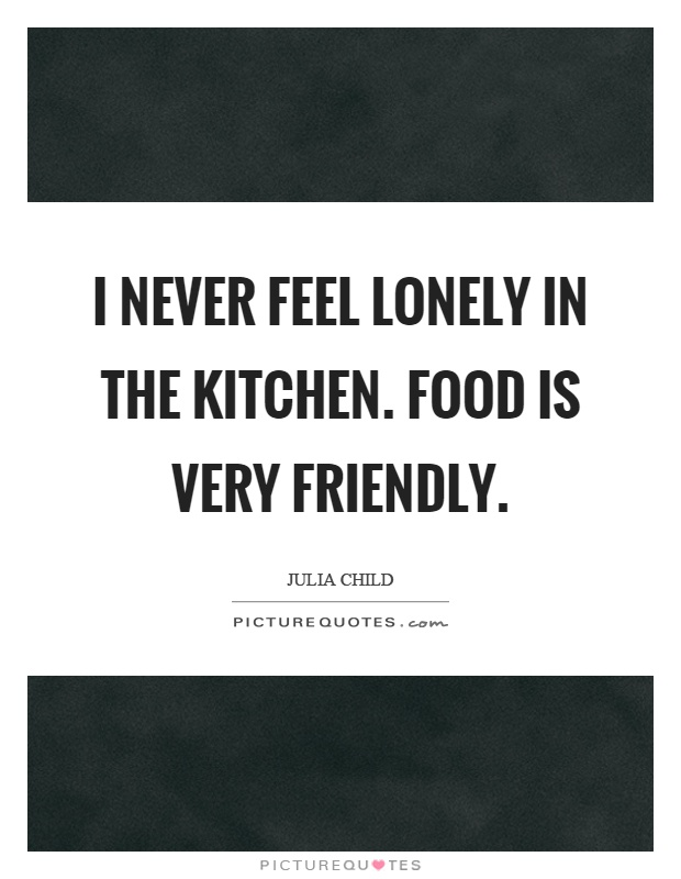 I never feel lonely in the kitchen. Food is very friendly Picture Quote #1