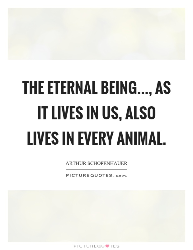 The eternal being..., as it lives in us, also lives in every animal Picture Quote #1