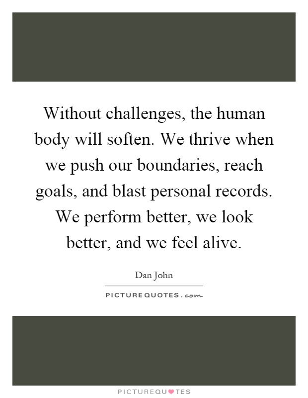 Without challenges, the human body will soften. We thrive when we push our boundaries, reach goals, and blast personal records. We perform better, we look better, and we feel alive Picture Quote #1
