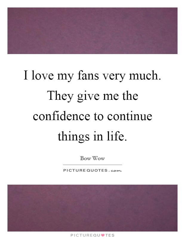 I love my fans very much. They give me the confidence to continue things in life Picture Quote #1