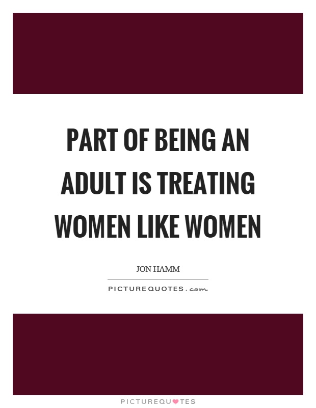 Part of being an adult is treating women like women Picture Quote #1