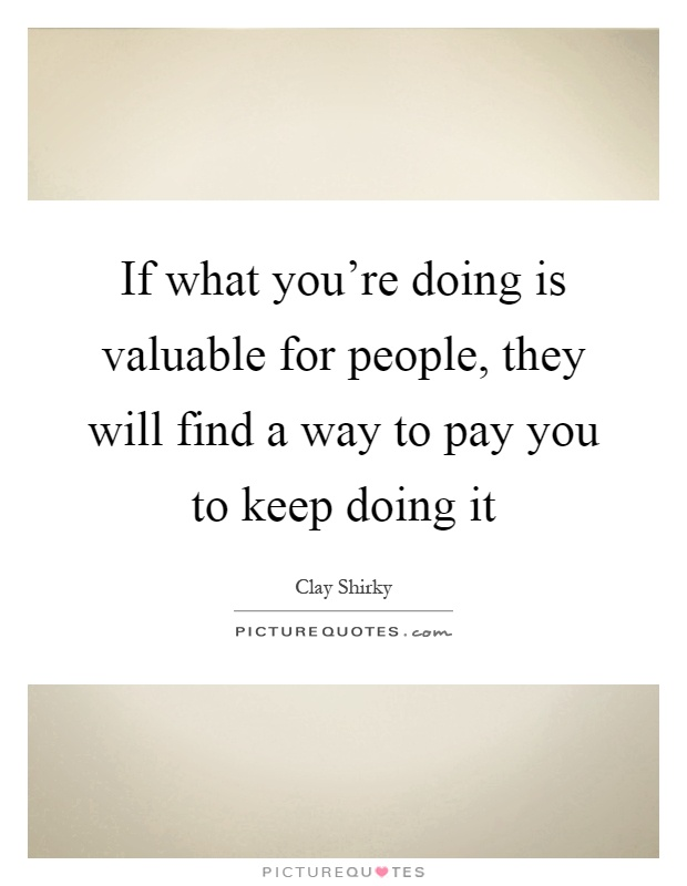 If what you're doing is valuable for people, they will find a way to pay you to keep doing it Picture Quote #1